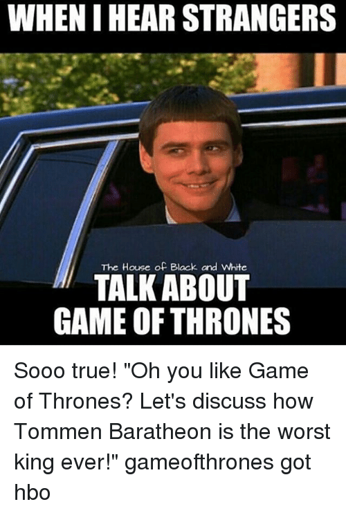 "Game of Thrones, Hbo, and The Worst: WHEN IHEAR STRANGERS  The House of Black and White  TALK ABOUT  GAME OF THRONES Sooo true! ""Oh you like Game of Thrones? Let's discuss how Tommen Baratheon is the worst king ever!"" gameofthrones got hbo"