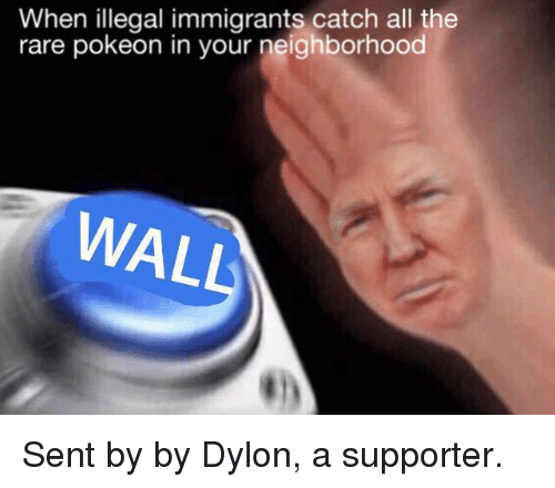 Immigration, Dank Memes, and All The: When illegal immigrants catch all the  rare pokeon in your neighborhood  WAL Sent by by Dylon, a supporter.