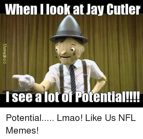 Jay Cutler: When Ilook at Jay Cutler  I see a lot of Potential!!!! Potential..... Lmao!  Like Us NFL Memes!
