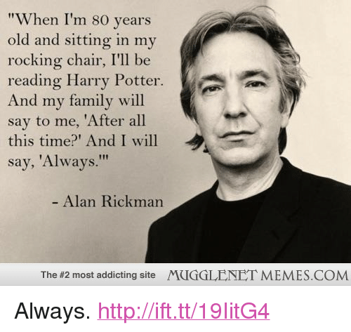 "rocking chair: ""When I'm 80 years  old and sitting in mv  rocking chair, I'll be  reading Harry Potter  And my family will  say to me, 'After all  this time? And I will  say, 'Always.""  Alan Rickman  The #2 most addicting site  MUGGLENET MEMES.COM <p>Always. <a href=""http://ift.tt/19IitG4"">http://ift.tt/19IitG4</a></p>"