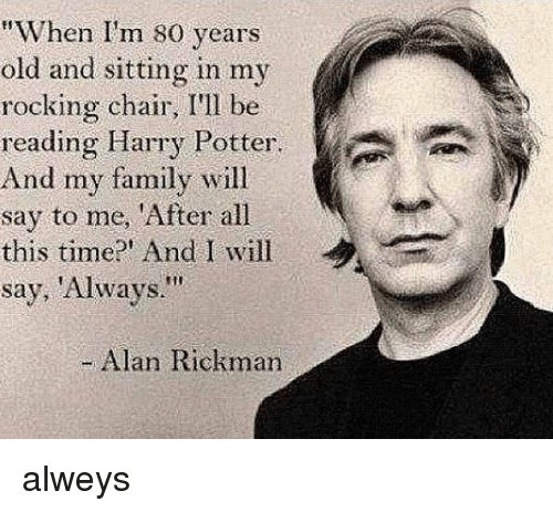 "rocking chair: ""When I'm 80 years  old and sitting in my  rocking chair, I'll be  reading Harry Potter.  And my family will  say to me, 'After all  this time?' And I will  say, 'Always.""  Alan Rickman alweys"
