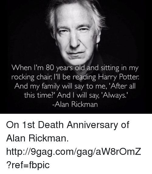 rocking chair: When I'm 80 years old and sitting in my  rocking chair l'll be reading Harry Potter  And my family will say to me, 'After all  this time?' And I will say, 'Always.  Alan Rickman On 1st Death Anniversary of Alan Rickman. http://9gag.com/gag/aW8rOmZ?ref=fbpic
