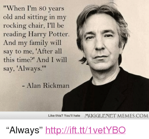 "rocking chair: ""When I'm 80 years  old and sitting in my  rocking chair, I'll be  reading Harry Potter.  And my family will  say to me, 'After all  this time?' And I will  say, 'Always.""  ˊ  ,  Alan Rickman  Like this? You'll hate  MUGGLENET MEMES.COM <p>&ldquo;Always&rdquo; <a href=""http://ift.tt/1vetYBO"">http://ift.tt/1vetYBO</a></p>"