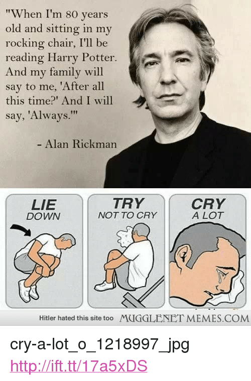 "rocking chair: ""When I'm 80 years  old and sitting in my  rocking chair, I'll be  reading Harry Potter.  And my family will  say to me, 'After all  this time?' And I will  say, 'Always.""  Alan Rickman  LIE  DOWN  TRY  NOT TO CRY  CRY  A LOT  Hitler hated this site too  MUGGLENET MEMES.COM <p>cry-a-lot_o_1218997_jpg <a href=""http://ift.tt/17a5xDS"">http://ift.tt/17a5xDS</a></p>"