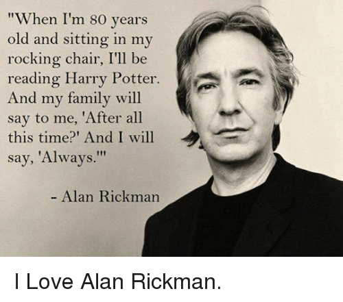 "rocking chair: ""When I'm 80 years  old and sitting in my  rocking chair, I'll be  reading Harry Potter.  And my family will  say to me, 'After all  this time? And I will  say, 'Always.""  - Alan Rickman <p>I Love Alan Rickman.</p>"