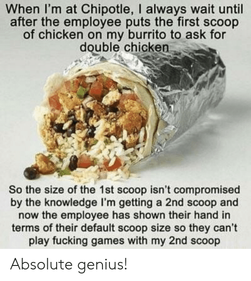 Chipotle: When I'm at Chipotle, I always wait until  after the employee puts the first scoop  of chicken on my burrito to ask for  double chicken  So the size of the 1st scoop isn't compromised  by the knowledge I'm getting a 2nd scoop and  now the employee has shown their hand in  terms of their default scoop size so they can't  play fucking games with my 2nd scoop Absolute genius!