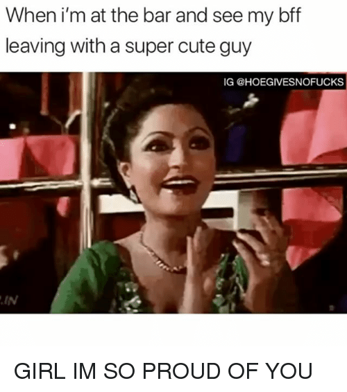 Cute, Girl, and Girl Memes: When i'm at the bar and see my bff  leaving with a super cute guy  IG @HOEGIVESNOFUCKS  IN GIRL IM SO PROUD OF YOU