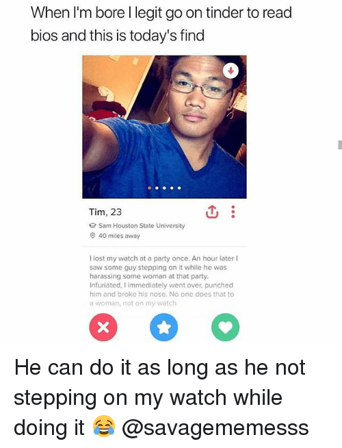 Memes, Party, and Saw: When I'm bore l legit go on tinder to read  bios and this is today's find  Tim, 23  e Sam Houston State University  40 miles away  lost my watch at a party once. An hour later l  saw some guy stepping on it while he was  harassing some woman at that party.  Infuriated, I immediately went over punched  him and broke his nose. No one does that to  a woman, not on my watch He can do it as long as he not stepping on my watch while doing it 😂 @savagememesss