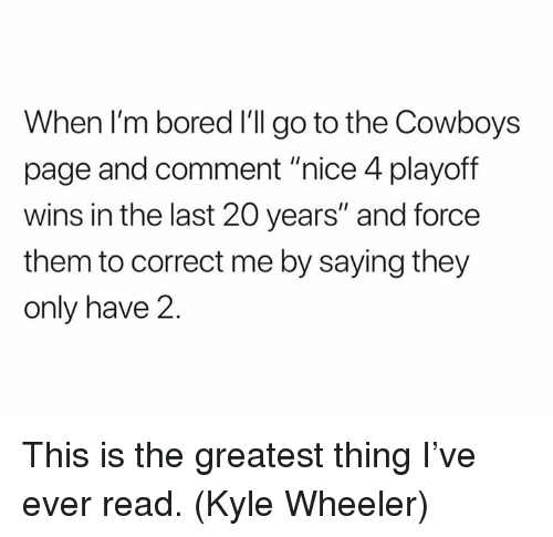 "Bored, Dallas Cowboys, and Nfl: When I'm bored I'll go to the Cowboys  page and comment ""nice 4 playoff  wins in the last 20 years"" and force  them to correct me by saying they  only have 2 This is the greatest thing I've ever read. (Kyle Wheeler)"