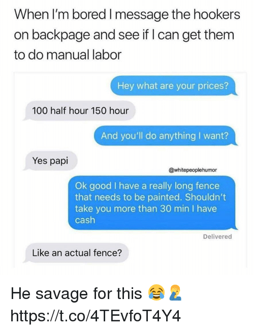 Anaconda, Bored, and Memes: When I'm bored l message the hookers  on backpage and see if I can get them  to do manual labor  Hey what are your prices?  100 half hour 150 hour  And you'll do anything I want?  Yes papi  @whitepeoplehumor  Ok good I have a really long fence  that needs to be painted. Shouldn't  take you more than 30 min I have  cash  Deliverec  Like an actual fence? He savage for this 😂🤦‍♂️ https://t.co/4TEvfoT4Y4