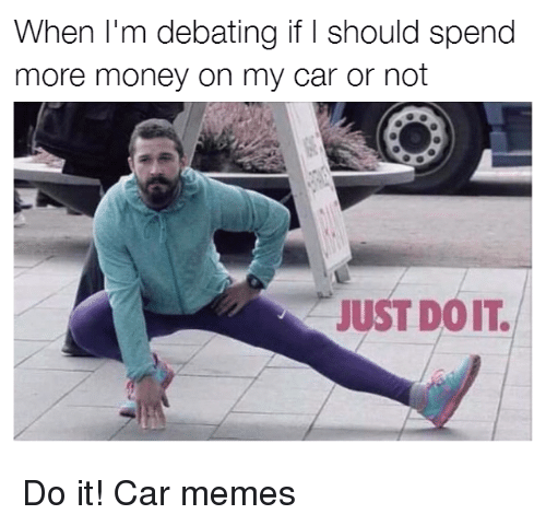 Cars, Car, and Carly: When I'm debating if should spend  more money on my car or not  JUST DOIT Do it! Car memes
