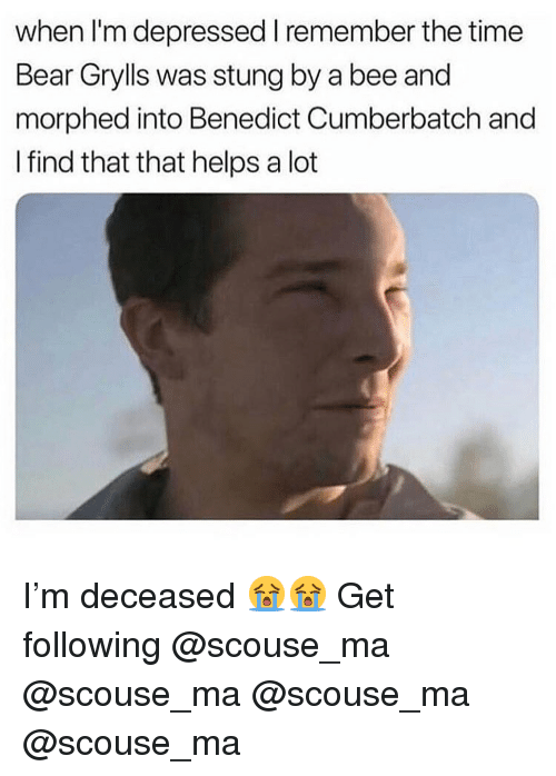 Benedict Cumberbatch: when I'm depressed I remember the time  Bear Grylls was stung by a bee and  morphed into Benedict Cumberbatch and  I find that that helps a lot I'm deceased 😭😭 Get following @scouse_ma @scouse_ma @scouse_ma @scouse_ma