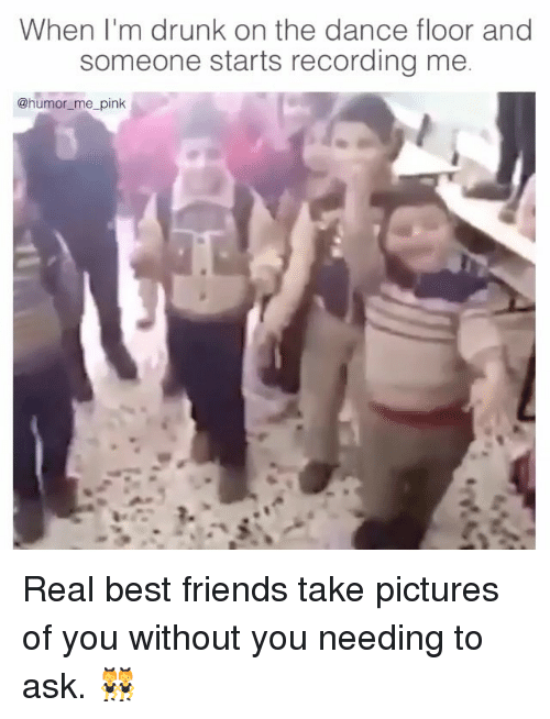 Drunk, Friends, and Best: When I'm drunk on the dance floor and  someone starts recording me  @humor me pink Real best friends take pictures of you without you needing to ask. 👯