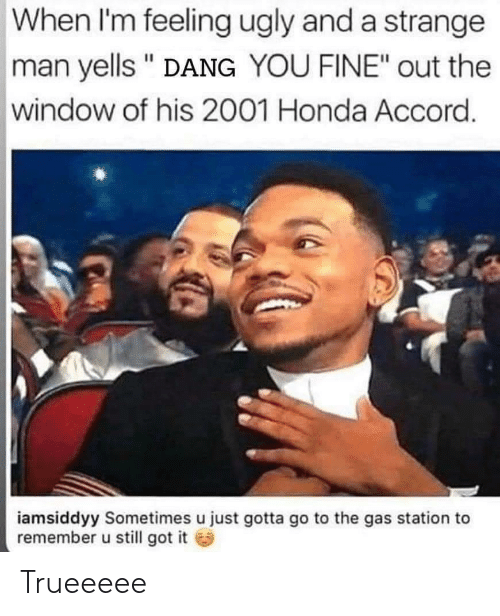 "Honda: When I'm feeling ugly and a strange  man yells "" DANG YOU FINE"" out the  window of his 2001 Honda Accord.  iamsiddyy Sometimes u just gotta go to the gas station to  remember u still got it Trueeeee"