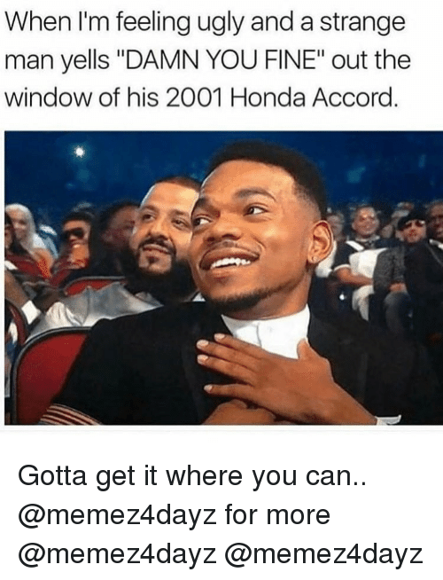 "Honda Accord: When I'm feeling ugly and a strange  man yells ""DAMN YOU FINE"" out the  window of his 2001 Honda Accord Gotta get it where you can.. @memez4dayz for more @memez4dayz @memez4dayz"