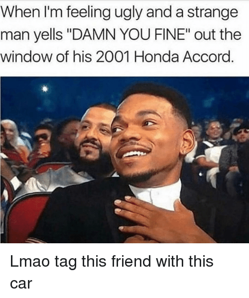 "Honda Accord: When I'm feeling ugly and a strange  man yells ""DAMN YOU FINE"" out the  window of his 2001 Honda Accord. Lmao tag this friend with this car"