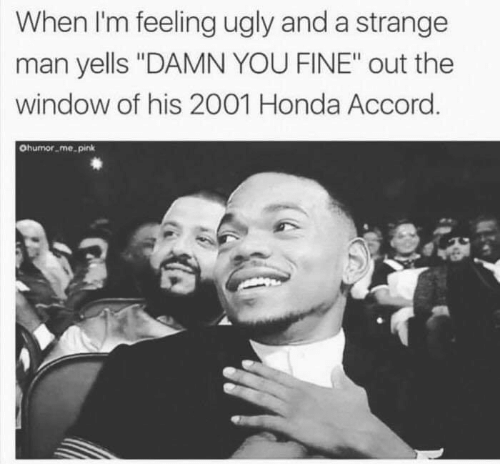 "accord: When I'm feeling ugly and a strange  man yells ""DAMN YOU FINE"" out the  window of his 2001 Honda Accord  Ohumor me pink"