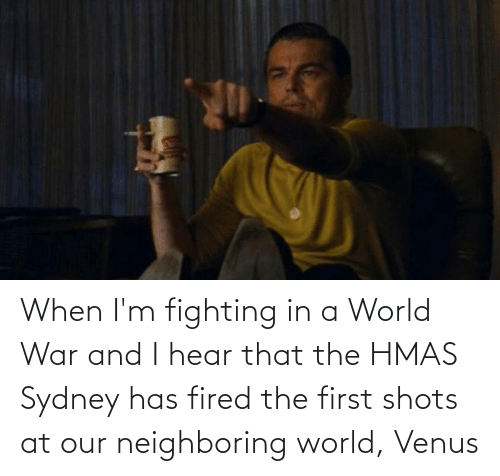 world war: When I'm fighting in a World War and I hear that the HMAS Sydney has fired the first shots at our neighboring world, Venus