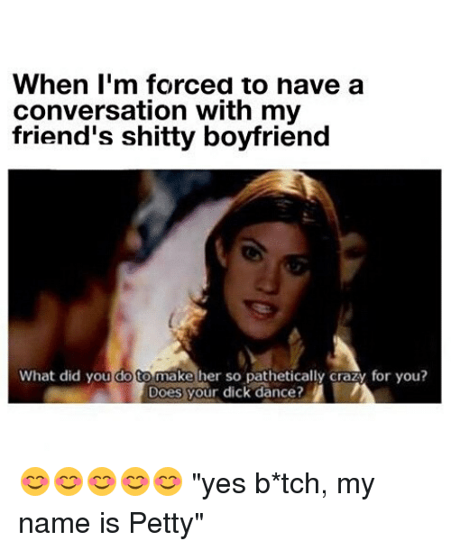 "petty: When I'm forced to nave a  conversation with my  friend's shitty boyfriend  What did you dot make her so pathetically crazy for you?  Does your dick dance?  i 😊😊😊😊😊 ""yes b*tch, my name is Petty"""