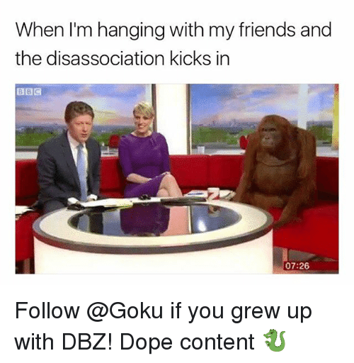 Dope, Friends, and Goku: When I'm hanging with my friends and  the disassociation kicks in  07:26 Follow @Goku if you grew up with DBZ! Dope content 🐉
