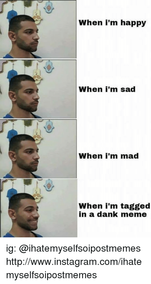 Dank, Instagram, and Meme: When i'm happy  When i'm sad  When I'm mad  When i'm tagged  in a dank meme ig: @ihatemyselfsoipostmemes http://www.instagram.com/ihatemyselfsoipostmemes