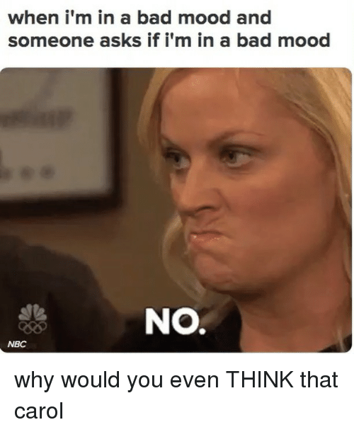 Bad, Mood, and Relatable: when i'm in a bad mood and  someone asks if i'm in a bad mood  NO.  NBC why would you even THINK that carol