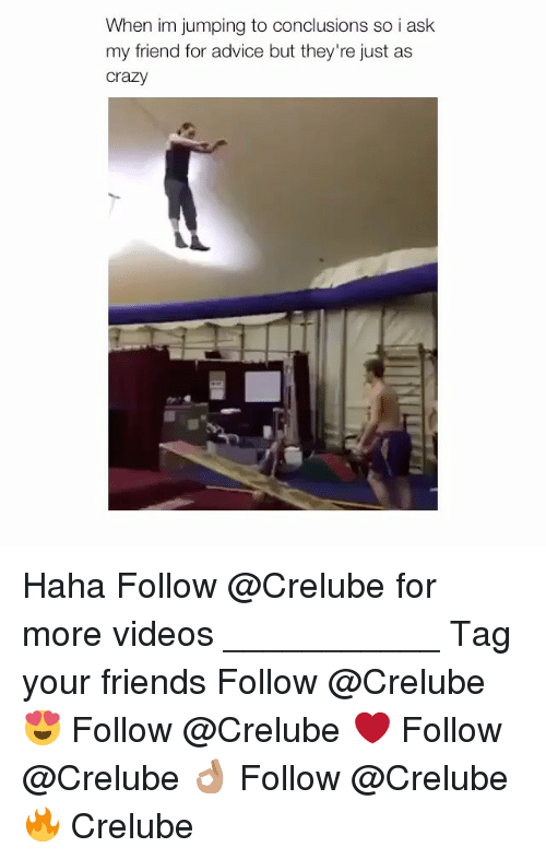 Advice, Crazy, and Friends: When im jumping to conclusions so i ask  my friend for advice but they're just as  crazy Haha Follow @Crelube for more videos ___________ Tag your friends Follow @Crelube 😍 Follow @Crelube ❤ Follow @Crelube 👌🏽 Follow @Crelube 🔥 Crelube