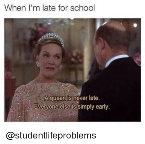 Never Late: When I'm late for school  A queen is never late.  Everyone else is simply early. @studentlifeproblems