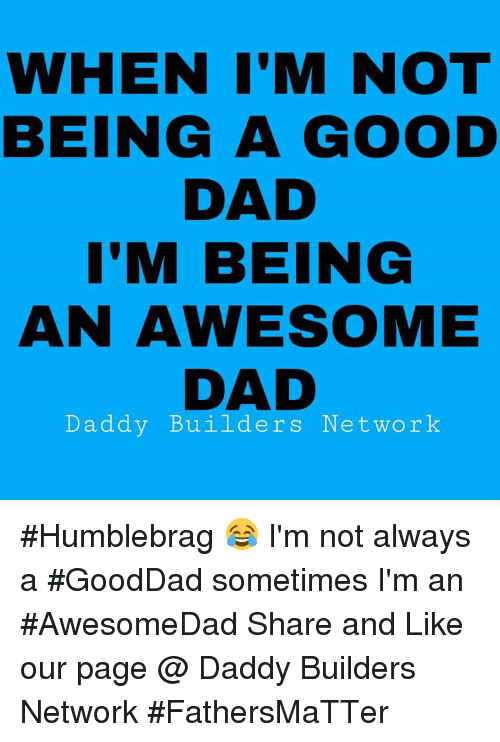 Dad, Memes, and Good: WHEN I'M NOT  BEING A GOOD  DAD  I'M BEING  AN AWESOME  DAD  Daddy Builders Network #Humblebrag 😂 I'm not always a #GoodDad sometimes I'm an #AwesomeDad  Share and Like our page @ Daddy Builders Network #FathersMaTTer