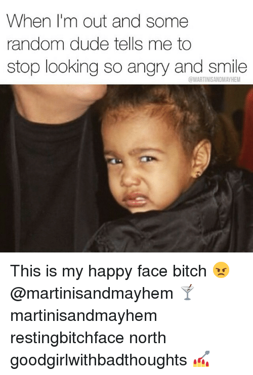 this is my happy face: When I'm out and some  random dude tells me to  stop looking so angry and smile  @MARTINISANDMAYHEM This is my happy face bitch 😠 @martinisandmayhem 🍸 martinisandmayhem restingbitchface north goodgirlwithbadthoughts 💅