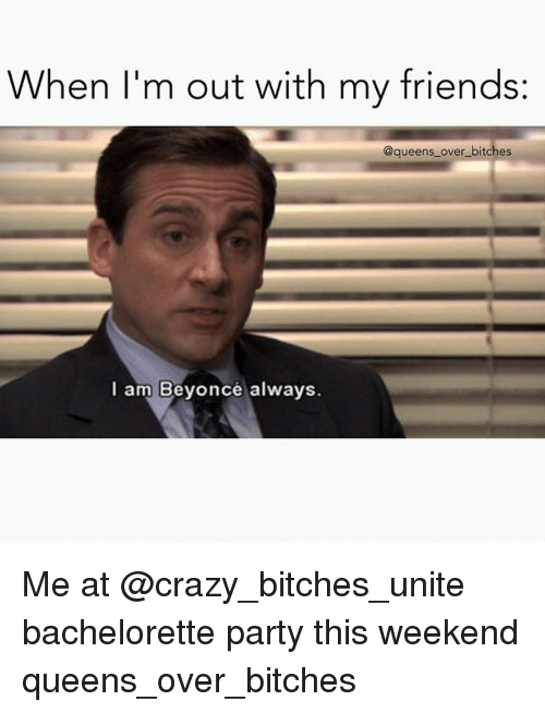 When Im Out With My Friends Over Bitches I Am Beyonce Always Me