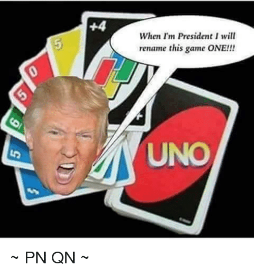 Memes, Uno, and Game: When I'm President I will  rename this game ONE!!  UNO ~ PN QN ~