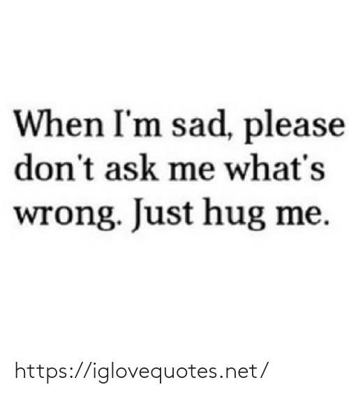 Im Sad: When I'm sad, please  don't ask me what's  wrong. Just hug me. https://iglovequotes.net/