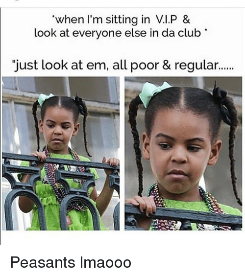 """Club, Memes, and Clubbing: when I'm sitting in V.I.P &  look at everyone else in da club  """"just look at em, all poor & regular... Peasants lmaooo"""