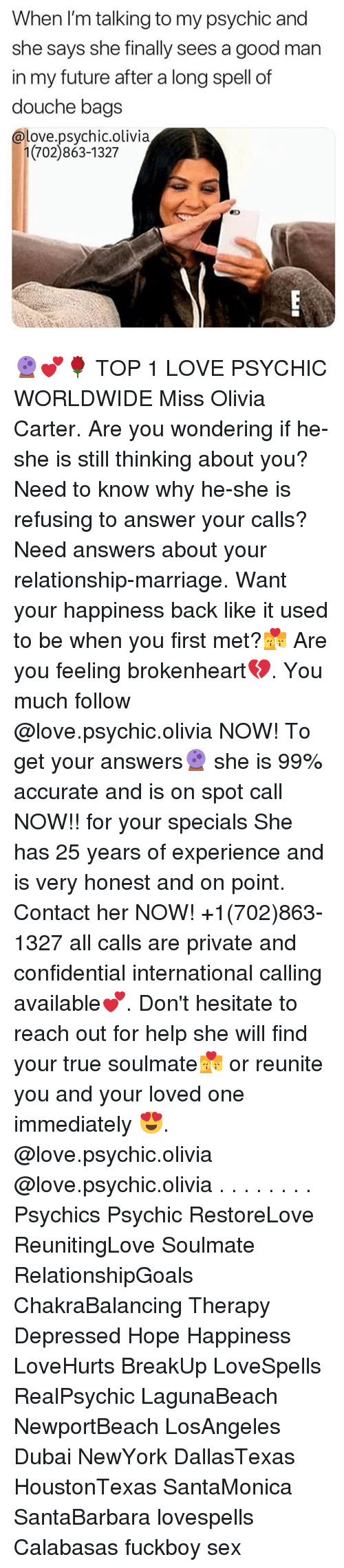 brokenheart: When I'm talking to my psychic and  she says she finally sees a good man  in my future after a long spell of  douche bags  @love.psychic.olivia  1(702)863-1327 🔮💕🌹 TOP 1 LOVE PSYCHIC WORLDWIDE Miss Olivia Carter. Are you wondering if he-she is still thinking about you? Need to know why he-she is refusing to answer your calls? Need answers about your relationship-marriage. Want your happiness back like it used to be when you first met?💏 Are you feeling brokenheart💔. You much follow @love.psychic.olivia NOW! To get your answers🔮 she is 99% accurate and is on spot call NOW!! for your specials She has 25 years of experience and is very honest and on point. Contact her NOW! +1(702)863-1327 all calls are private and confidential international calling available💕. Don't hesitate to reach out for help she will find your true soulmate💏 or reunite you and your loved one immediately 😍. @love.psychic.olivia @love.psychic.olivia . . . . . . . . Psychics Psychic RestoreLove ReunitingLove Soulmate RelationshipGoals ChakraBalancing Therapy Depressed Hope Happiness LoveHurts BreakUp LoveSpells RealPsychic LagunaBeach NewportBeach LosAngeles Dubai NewYork DallasTexas HoustonTexas SantaMonica SantaBarbara lovespells Calabasas fuckboy sex