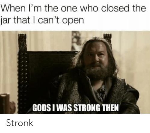 Cant Open: When I'm the one who closed the  jar that I can't open  GODS I WAS STRONG THEN Stronk