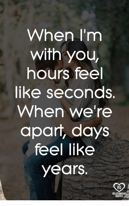 Memes, Quotes, and 🤖: When I'm  with you,  hours feel  like seconds.  When we're  apart, days  feel like  years.  RO  QUOTES