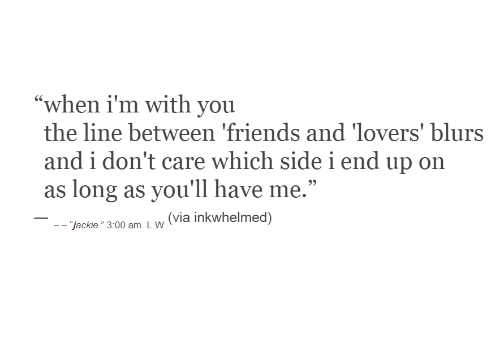 "i dont care: ""when i'm with you  the line between 'friends and 'lovers' blurs  and i don't care which sidei end up on  as long as you'll have me.""  (via inkwhelmed)  - ""jackie."" 3:00 am. L.W"
