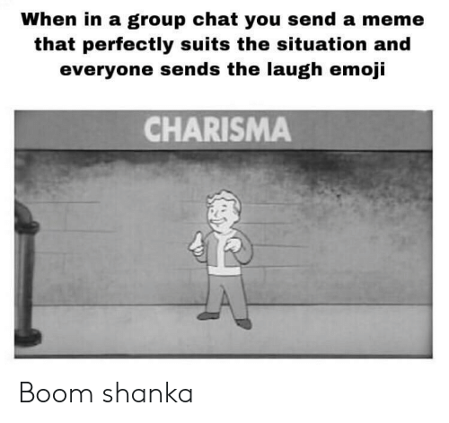 Suits: When in a group chat you send a meme  that perfectly suits the situation and  everyone sends the laugh emoji  CHARISMA Boom shanka