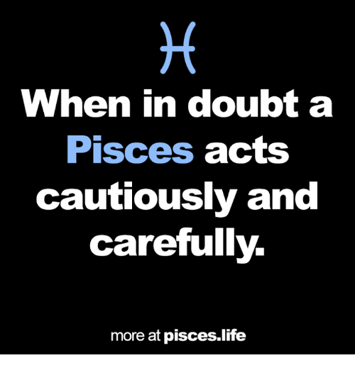 Life, Pisces, and Doubt: When in doubt a  Pisces  acts  cautiously and  carefully.  more at pisces life