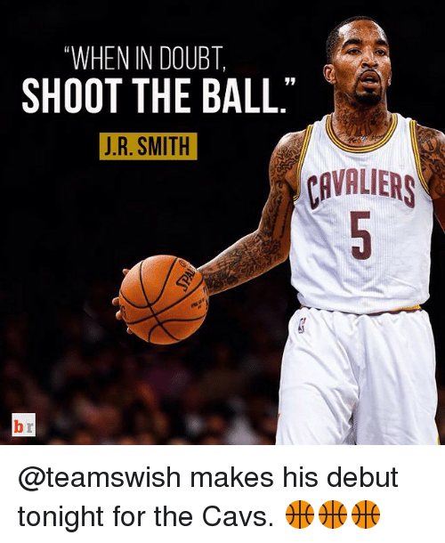 Doubt: WHEN IN DOUBT  SHOOT THE BALL  J. R. SMITH  CAVALIERS @teamswish makes his debut tonight for the Cavs. 🏀🏀🏀