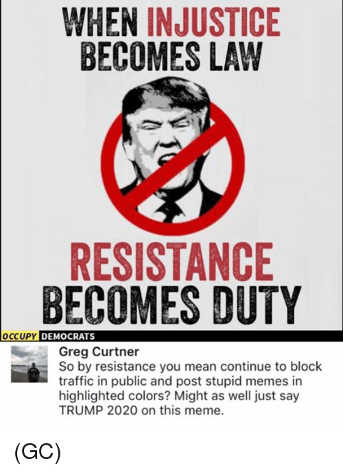 Meme, Memes, and Traffic: WHEN INJUSTICE  BECOMES LAW  RESISTANCE  BECOMES DUTY  OCCUPY  DEMOCRATS  Greg Curtner  So by resistance you mean continue to block  traffic in public and post stupid memes in  highlighted colors? Might as well just say  TRUMP 2020 on this meme. (GC)