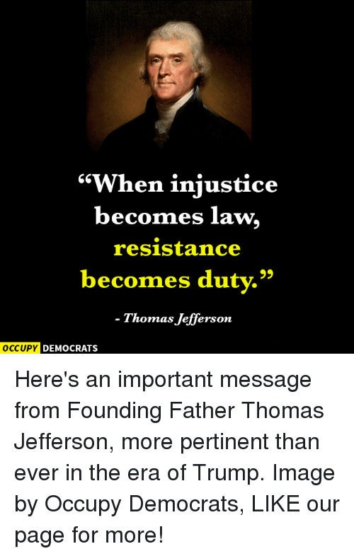 """Memes, Thomas Jefferson, and Image: """"When injustice  becomes law  resistance  becomes duty.""""  Thomas Jefferson  OCCUPY DEMOCRATS Here's an important message from Founding Father Thomas Jefferson, more pertinent than ever in the era of Trump.   Image by Occupy Democrats, LIKE our page for more!"""