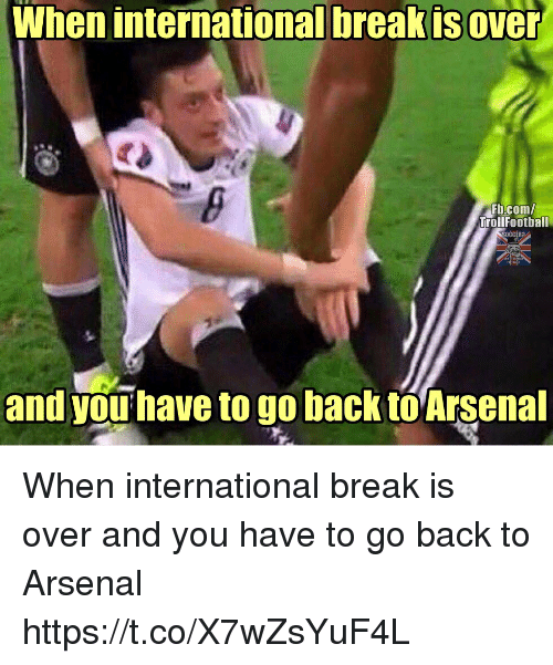 Arsenal, Memes, and Break: When internationalbreakisover  Fb.com/  TrollFootball  and you have to go back to Arsenal When international break is over and you have to go back to Arsenal https://t.co/X7wZsYuF4L