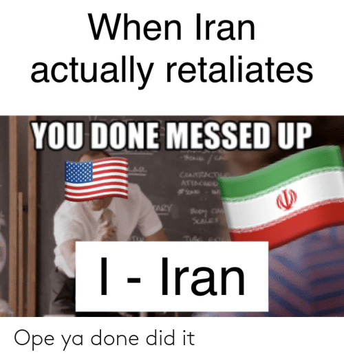 You Done Messed Up: When Iran  actually retaliates  YOU DONE MESSED UP  ATTACIO  ARY  Po loog  SCALES  | - Iran Ope ya done did it