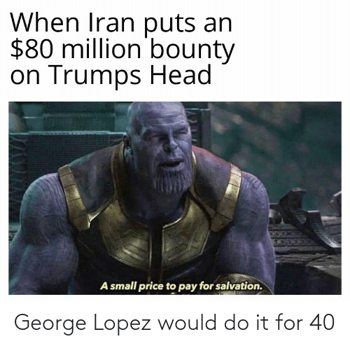 George Lopez: When Iran puts an  $80 million bounty  on Trumps Head  A small price to pay for salvation. George Lopez would do it for 40