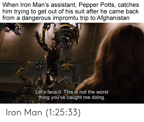 pepper potts: When Iron Man's assistant, Pepper Potts, catches  him trying to get out of his suit after he came back  from a dangerous impromtu trip to Afghanistan  Let's face it. This is not the worst  thing you've caught me doing. Iron Man (1:25:33)