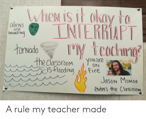 Classroom: WheN is it akay to  INIERRAPT  M teachng  aliens  are  INVAATNA  tonvado  the classroom  isflooding  You are  ON  Fire  Jason Momoa  enters the ClassrooM A rule my teacher made