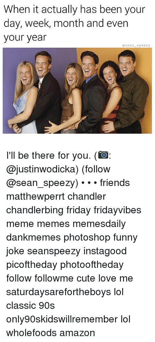 Amazon, Cute, and Friday: When it actually has been your  day, week, month and even  your year  @sean Speezy I'll be there for you. (📷: @justinwodicka) (follow @sean_speezy) • • • friends matthewperrt chandler chandlerbing friday fridayvibes meme memes memesdaily dankmemes photoshop funny joke seanspeezy instagood picoftheday photooftheday follow followme cute love me saturdaysarefortheboys lol classic 90s only90skidswillremember lol wholefoods amazon
