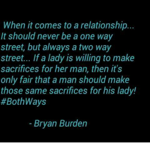 two way street: When it comes to a relationship.  It should never be a one way  street, but always a two way  street... If a lady is willing to make  sacrifices for her man, then it's  only fair that a man should make  those same sacrifices for his lady!  #Both Ways  Bryan Burden